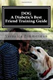 DOG A Diabetics Best Friend Training Guide: Train Your Own Diabetic and Glycemic Alert Dog