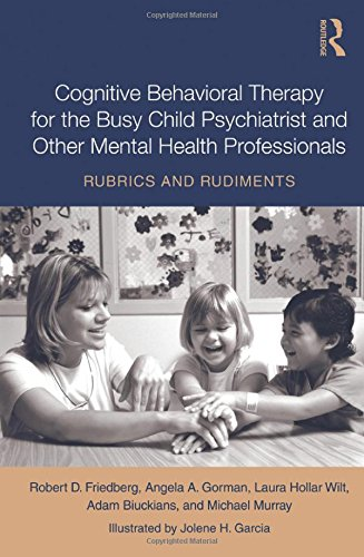 Cognitive Behavioral Therapy for the Busy Child Psychiatrist and Other Mental Health Professionals: Rubrics and Rudiment
