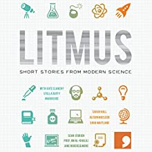 Litmus: Short Stories from Modern Science (Science-Into-Fiction) Audiobook by Kate Clanchy, Frank Cottrell Boyce, Stella Duffy, Trevor Hoyle, Sarah Hall, Jane Rogers, Alison MacLeod Narrated by Barnaby Edwards