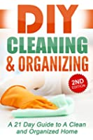 DIY Cleaning and Organizing: A 21 Day Guide to A Clean and Organized Home: DIY Cleaning for Beginners, DIY Cleaning, DIY Cleaning Products, DIY Cleaning ... decorating, home decor) (English Edition)