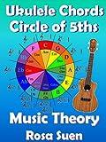 Music Theory - Ukulele Chord Theory - Circle of Fifths Fully Explained and application to Ukulele Playing (Learn Ukulele Book 1) (English Edition)