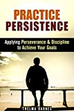 img - for Practice Persistence: Applying Perseverance & Discipline to Achieve Your Goals (Don't Quit & Success) book / textbook / text book