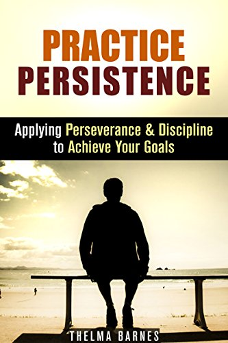 Practice Persistence: Applying Perseverance & Discipline to Achieve Your Goals (Don't Quit & Success)