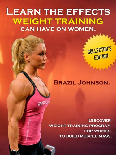 Learn The Effects Weight Training Women Can Have On Their Bodies- Discover Weight Training Program For Women To Build Muscle Mass. (Collector\'s Edition)