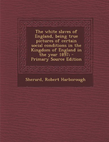 The White Slaves of England, Being True Pictures of Certain Social Conditions in the Kingdom of England in the Year 1897; - Primary Source Edition