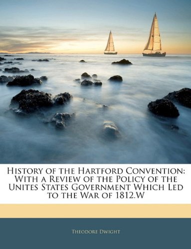 History of the Hartford Convention: With a Review of the Policy of the Unites States Government Which Led to the War of 1812.W