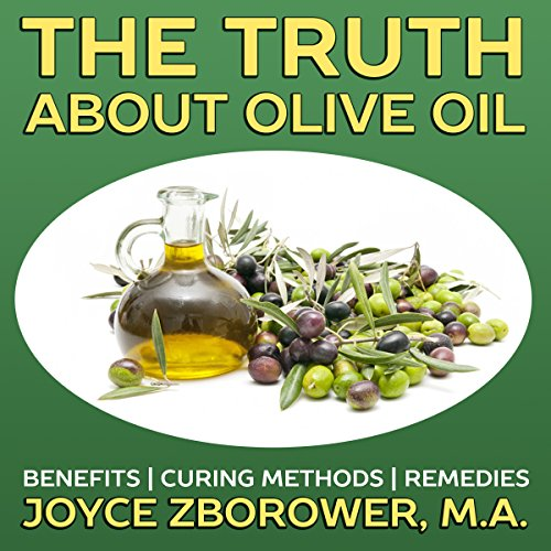 The Truth About Olive Oil: Benefits - Curing Methods - Remedies by Joyce Zborower M.A.