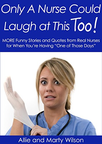 "Allie Wilson - ""Only A Nurse Could Laugh at This Too..."" - MORE Funny Stories and Quotes from Real Nurses for When You're Having ""One of Those Days"" (Nursing Research, ... Nursing Handbook Book 2) (English Edition)"
