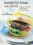 Kochen für Kinder mit ADHS: Symptome, Behandlung und 100 Rezepte für die ganze Familie