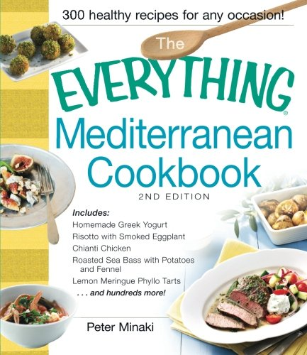 The Everything Mediterranean Cookbook: Includes Homemade Greek Yogurt, Risotto with Smoked Eggplant, Chianti Chicken, Roasted Sea Bass with Potatoes and Fennel, Lemon Meringue Phyllo Tarts and hundreds more!