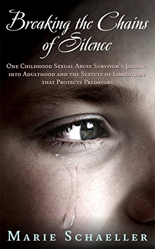 Breaking the Chains of Silence: One Childhood Sexual Abuse Survivor's Journey into Adulthood and theStatute of Limitations that Protects Predators by Marie Schaeller