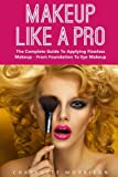 Makeup Like A Pro: The Complete Guide To Applying Flawless Makeup - From Foundation To Eye Makeup (Makeup, Skin Care, Beauty Tips)