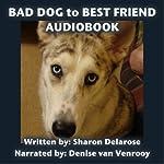 Bad Dog to Best Friend: The Transformation of Dakota   Sharon Delarose