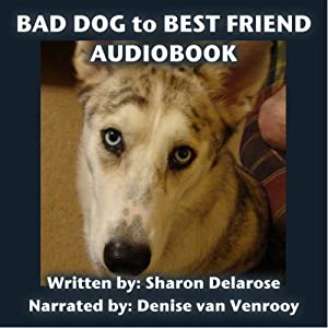 Bad Dog to Best Friend: The Transformation of Dakota | [Sharon Delarose]