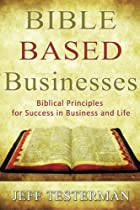 Bible Based Businesses: Biblical Principles for True Success in Business and Life