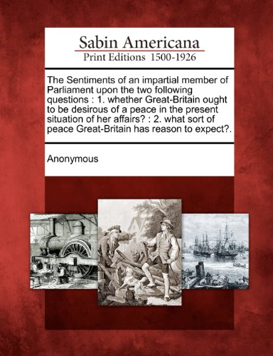 The Sentiments of an impartial member of Parliament upon the two following questions: 1. whether Great-Britain ought to be desirous of a peace in the ... of peace Great-Britain has reason to expect?. PDF