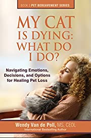 My Cat Is Dying: What Do I Do?: Navigating Emotions, Decisions, and Options for Healing (The Pet Bereavement Series Book 3)