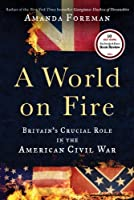 A World on Fire: Britain's Crucial Role in the American Civil War Front Cover