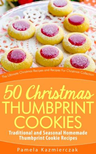 Pamela Kazmierczak - 50 Christmas Thumbprint Cookies - Traditional and Seasonal Homemade Thumbprint Cookie Recipes (The Ultimate Christmas Recipes and Recipes For Christmas Collection)