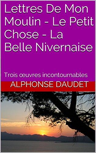 Alphonse Daudet - Lettres De Mon Moulin - Le Petit Chose - La Belle Nivernaise: Trois œuvres incontournables (French Edition)