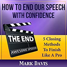 How to End Your Speech with Confidence: 5 Closing Methods to Finish Like a Pro Audiobook by Mark Davis Narrated by Dan Culhane