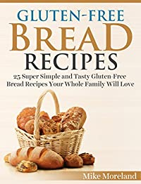 Gluten-free Bread Recipes: 25 Super Simple And Tasty Gluten-free Bread Recipes Your Whole Family Will Love by Mike Moreland ebook deal