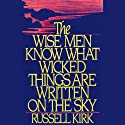 The Wise Men Know What Wicked Things Are Written on the Sky (       UNABRIDGED) by Russell Kirk Narrated by Peter Kjenaas