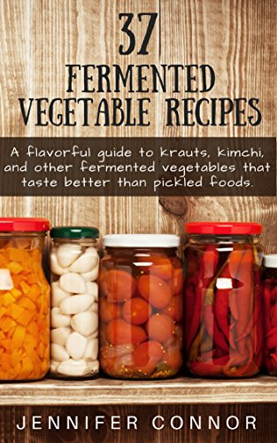 37 Fermented Vegetable Recipes: A flavorful guide to krauts, kimchi, and other fermented vegetables that taste better than pickled foods. by Jennifer Connor
