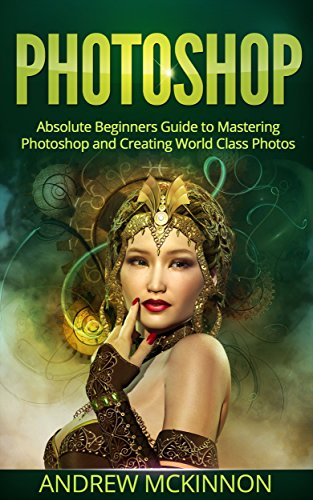 photoshop-absolute-beginners-guide-to-mastering-photoshop-and-creating-world-class-photos-step-by-st