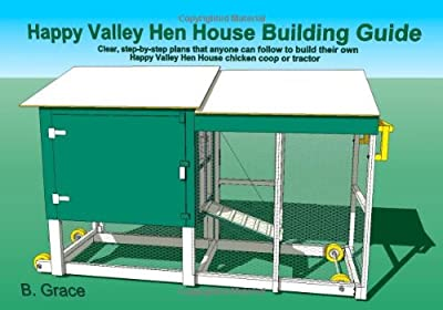 Happy Valley Hen House Building Guide: Clear, step-by-step plans that anyone can follow to build their own Happy Valley Hen House chicken coop of tractor