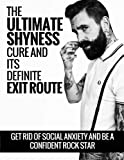 img - for The Ultimate Shyness Cure And Its Definite Exit Route: Get Rid Of Social Anxiety and Be a Confident Rock Star (Shyness and Social Anxiety Cure) book / textbook / text book