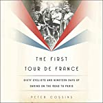 The First Tour de France: Sixty Cyclists and Nineteen Days of Daring on the Road to Paris   Peter Cossins
