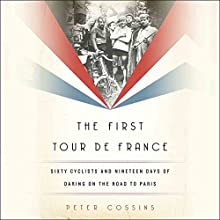 The First Tour de France: Sixty Cyclists and Nineteen Days of Daring on the Road to Paris Audiobook by Peter Cossins Narrated by Joseph Kloska