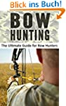 Bow Hunting: The Ultimate Guide for B...