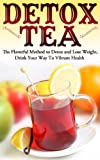 Detox Tea: The Flavorful Method to Detox and Lose Weight, Drink Your Way To Vibrant Health (Detoxify me, weight loss, clean living)