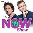 The Now Show (Complete Series 39) Radio/TV Program by  AudioGO Narrated by Steve Punt, Hugh Dennis, John Finnemore, Mitch Benn, Laura Shavin
