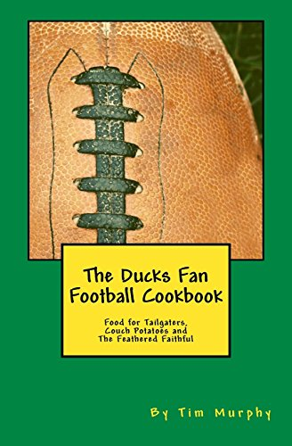 The Ducks Fan Football Cookbook: Food for Tailgaters, Couch Potatoes & The Feathered Faithful (Cookbooks for Guys) (Volume 36) by Tim Murphy