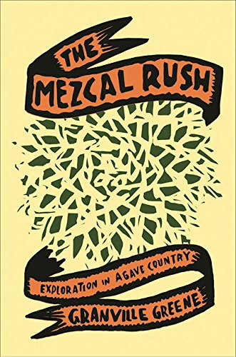 The Mezcal Rush: Explorations in Agave Country by Granville Greene