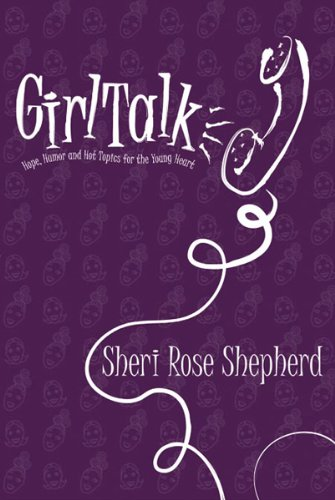 Girl Talk: Hope, humor and hot topics for the young heart, Shepherd, Sheri Rose