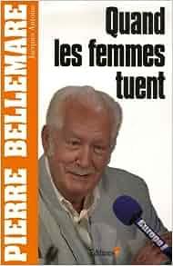 QUAND LES FEMMES TUENT. Tome 1 - Pierre Bellemare,Jacques Antoine