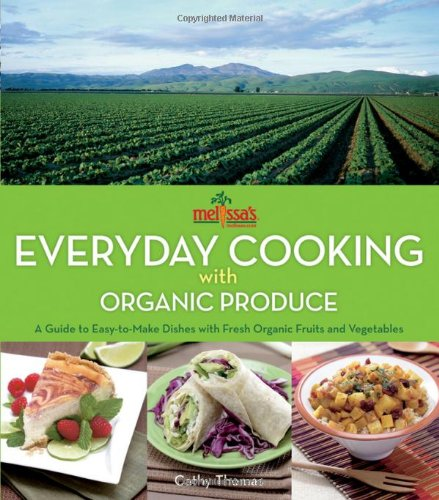 Melissa&#039;s Everyday Cooking with Organic Produce: A Guide to Easy-to-Make Dishes with Fresh Organic Fruits and Vegetables
