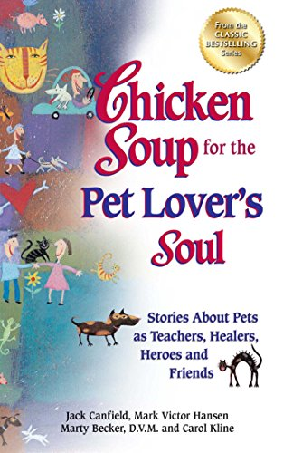 Chicken Soup for the Pet Lover's Soul: Stories About Pets as Teachers, Healers, Heroes and Friends (Chicken Soup for the Soul)