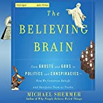The Believing Brain: From Ghosts and Gods to Politics and Conspiracies - How We Construct Beliefs and Reinforce Them as Truths | Michael Shermer