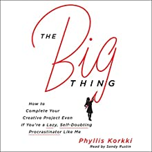 The Big Thing: How to Complete Your Creative Project Even If You're a Lazy, Self-Doubting Procrastinator Like Me Audiobook by Phyllis Korkki Narrated by Sandy Rustin