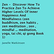 Zen: Discover How to Practice Zen to Achieve Higher Levels of Inner Happiness and Mindfulness, Book 1 (       UNABRIDGED) by Janelle Watkinson Narrated by Trevor Clinger