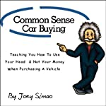 Common Sense Car Buying: Teaching You How to Use Your Head and Not Your Money When Purchasing a Vehicle   Joey Simao