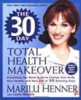 The 30 Day Total Health Makeover: Everything You Need to Do to Change Your Body, Your Health, and Your Life in 30 Amazing Days