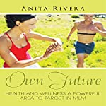 Own Future: Health And Wellness A Powerful Area To Target In MLM | Anita Rivera