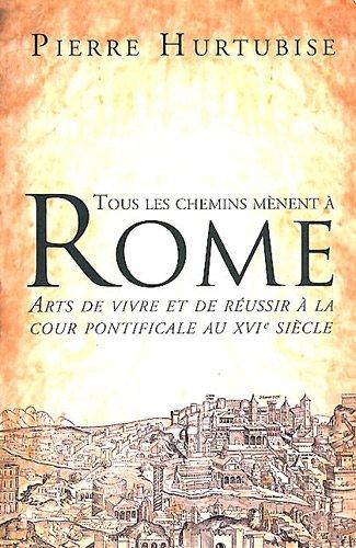 Tous les chemins mènent à Rome Arts de vivre et de réussir à la cour pontificale au XVIè siècle
