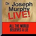 All the World Believes a Lie: Dr. Joseph Murphy LIVE! Speech by Dr. Joseph Murphy Narrated by Dr. Joseph Murphy
